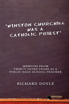 Winston Churchill Was a Catholic Priest: Memoirs from Thirty-Seven Years as a Public High School Teacher - Doyle, Richard