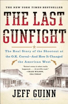 The Last Gunfight: The Real Story of the Shootout at the O.K. Corral-And How It Changed the American West - Guinn, Jeff