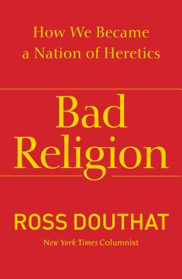 Bad Religion: How We Became a Nation of Heretics - Douthat, Ross