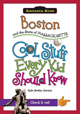 Boston and the State of Massachusetts: Cool Stuff Every Kid Should Know - Jerome, Kate Boehm