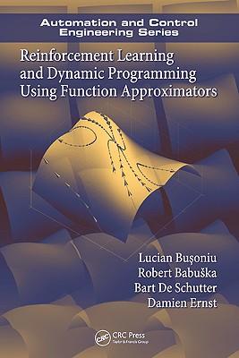 Reinforcement Learning and Dynamic Programming Using Function Approximators - Busoniu, Lucian, and Babuska, Robert, and De Schutter, Bart
