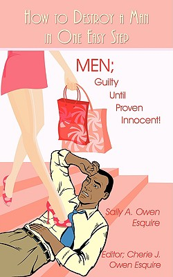 How to Destroy a Man in One Easy Step: Men; Guilty Until Proven Innocent! - Owen Esquire, Sally A