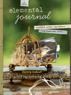The Elemental Journal: Composing Artful Expressions from Items Cast Aside - Kushnir, Tammy