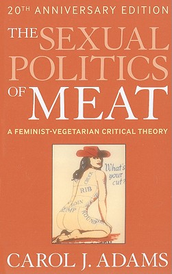 The Sexual Politics of Meat: A Feminist-Vegetarian Critical Theory - Adams, Carol J