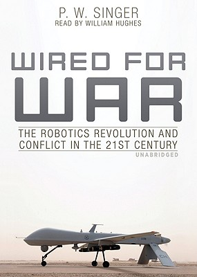 Wired for War: The Robotics Revolution and Conflict in the 21st Century - Singer, P W, and Hughes, William (Read by)