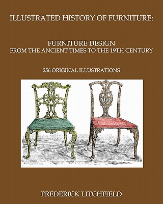 Illustrated History of Furniture: Furniture Design from the Ancient Times to the 19th Century: 256 Original Illustrations - Litchfield, Frederick