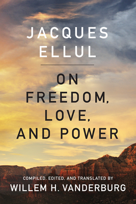 On Freedom, Love, and Power - Ellul, Jacques, and Vanderburg, Willem H (Translated by)