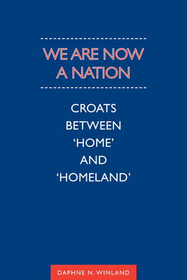 We Are Now a Nation: Croats Between Home and Homeland - Winland, Daphne N.