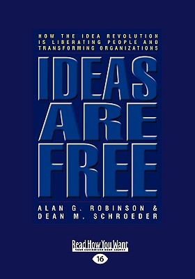 Ideas Are Free: How the Idea Revolution Is Liberating People and Transforming Organizations (Easyread Large Edition) - Robinson, Alan G, and Schroeder, Dean M