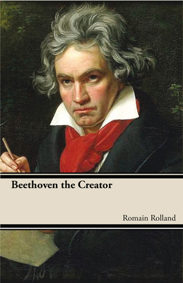Beethoven the Creator - Rolland, Romain, and Rolland, Roman
