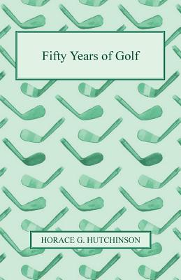 Fifty Years of Golf - Hutchinson, Horace G