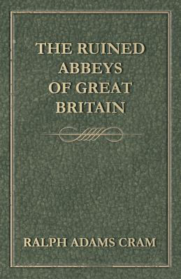 The Ruined Abbeys of Great Britain - Cram, Ralph Adams