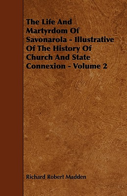 The Life and Martyrdom of Savonarola - Illustrative of the History of Church and State Connexion - Volume 2 - Madden, Richard Robert