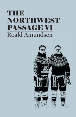 The North West Passage V1: Being the Record of a Voyage of Exploration of the Ship Gjoa, 1903-1907 (1908) - Amundsen, Roald