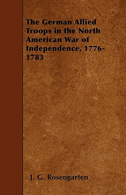 The German Allied Troops in the North American War of Independence, 1776-1783 - Rosengarten, J G
