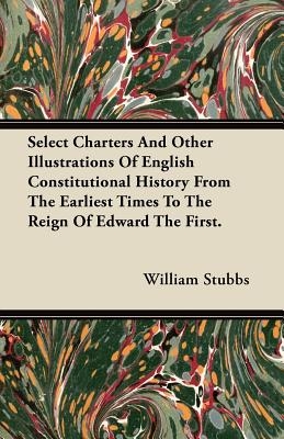 Select Charters and Other Illustrations of English Constitutional History from the Earliest Times to the Reign of Edward the First. - Stubbs, William