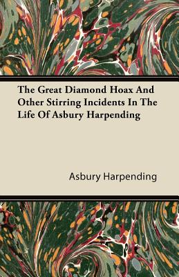 The Great Diamond Hoax and Other Stirring Incidents in the Life of Asbury Harpending - Harpending, Asbury