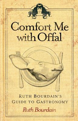 Comfort Me with Offal: Ruth Bourdain's Guide to Gastronomy - Bourdain, Ruth