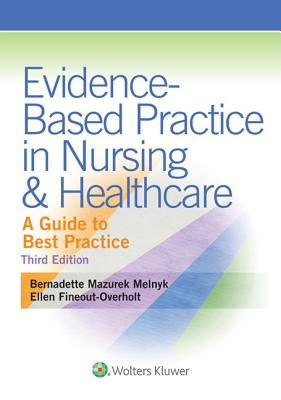 Evidence-Based Practice in Nursing & Healthcare: A Guide to Best Practice - Melnyk, Bernadette, PhD, RN, Faan, and Fineout-Overholt, Ellen, PhD, RN, Faan