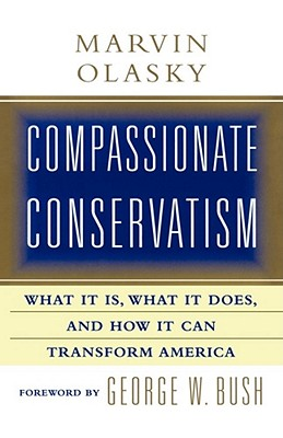 Compassionate Conservatism: What It Is, What It Does, and How It Can Transform - Olasky, Marvin, and Bush, George W (Foreword by)