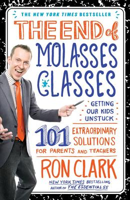 The End of Molasses Classes: Getting Our Kids Unstuck: 101 Extraordinary Solutions for Parents and Teachers - Clark, Ron
