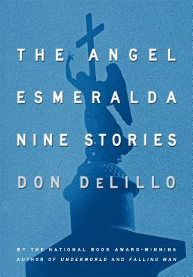 The Angel Esmeralda: Nine Stories - DeLillo, Don
