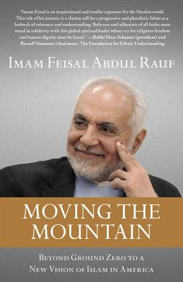 Moving the Mountain: Beyond Ground Zero to a New Vision of Islam in America - Rauf, Imam Feisal Abdul