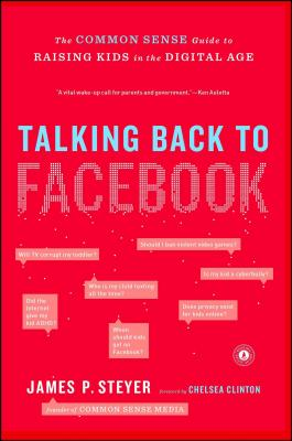Talking Back to Facebook: The Common Sense Guide to Raising Kids in the Digital Age - Steyer, James P, and Clinton, Chelsea (Foreword by)