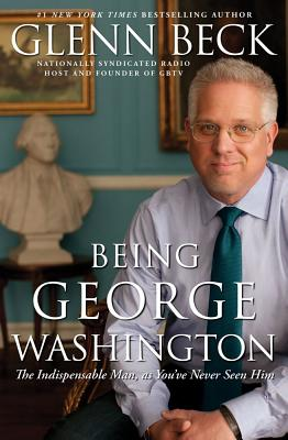 Being George Washington: The Indispensable Man, as You've Never Seen Him - Beck, Glenn