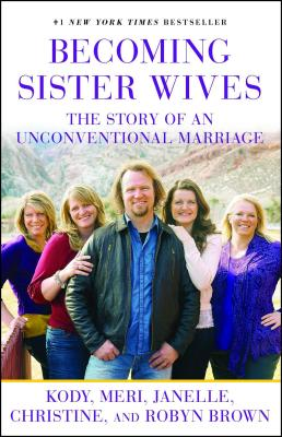 Becoming Sister Wives: The Story of an Unconventional Marriage - Brown, Kody, and Brown, Meri, and Brown, Janelle