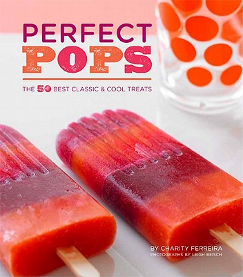 Perfect Pops: The 50 Best Classic & Cool Treats - Ferreira, Charity, and Beisch, Leigh (Photographer)