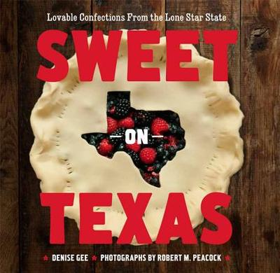 Sweet on Texas: Loveable Confections from the Lone Star State - Gee, Denise, and Peacock, Robert M (Photographer)