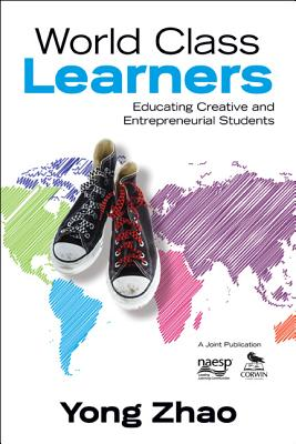 World Class Learners: Educating Creative and Entrepreneurial Students - Zhao, Yong