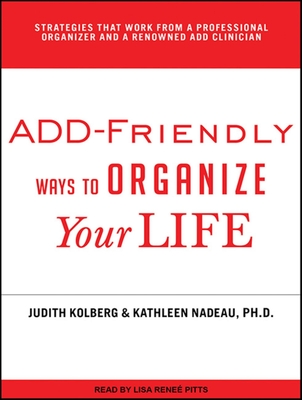 ADD-Friendly Ways to Organize Your Life - Nadeau, Kathleen G., and Kolberg, Judith, and Pitts, Lisa Renee (Narrator)
