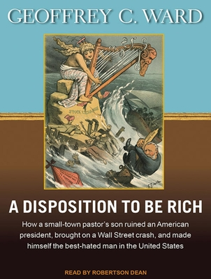 A Disposition to Be Rich (Library Edition): How a Small-Town Pastor's Son Ruined an American President, Brought on a Wall Street Crash, and Made Himself the Best-Hated Man in the United States - Ward, Geoffrey C.