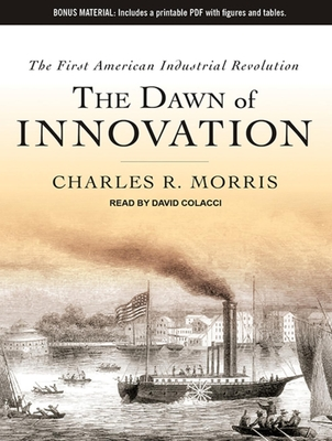 The Dawn of Innovation: The First American Industrial Revolution - Morris, Charles R, and Colacci, David (Narrator)