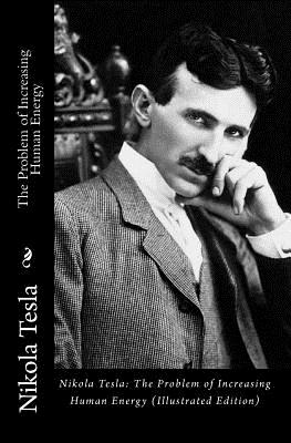 Nikola Tesla: The Problem of Increasing Human Energy (Illustrated Edition) - Tesla, Nikola