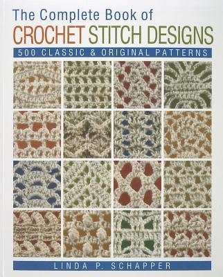 The Complete Book of Crochet Stitch Designs: 500 Classic & Original Patterns - Schapper, Linda P