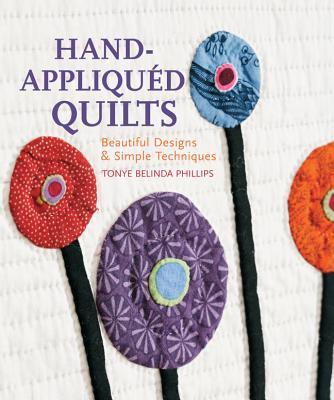 Hand-Appliqued Quilts: Beautiful Designs & Simple Techniques - Phillips, Tonye Belinda