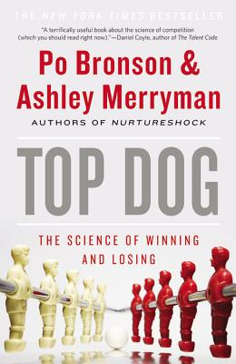 Top Dog: The Science of Winning and Losing - Bronson, Po, and Merryman, Ashley
