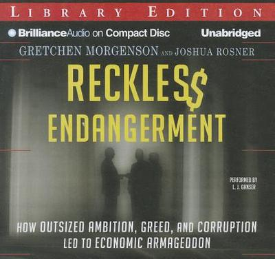 Reckless Endangerment: How Outsized Ambition, Greed, and Corruption Led to Economic Armageddon - Morgenson, Gretchen, and Rosner, Joshua, and Ganser, L J (Performed by)