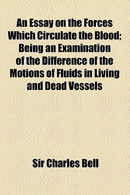 An Essay on the Forces Which Circulate the Blood: Being an Examination of the Difference of the Motions of Fluids in Living and Dead Vessels (1819) - Bell, Charles, Jr.