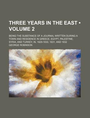 Three Years in the East (Volume 2); Being the Substance of a Journal Written During a Town and Residence in Greece, Egypt, Palestine, Syria, and Turkey, In, 1829-1830, 1831, and 1832 - Robinson, George