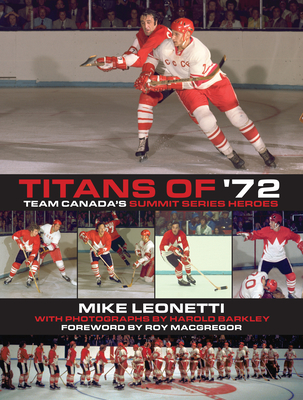 Titans of '72: Team Canada's Summit Series Heroes - Leonetti, Mike, and Barkley, Harold (Photographer), and MacGregor, Roy (Foreword by)
