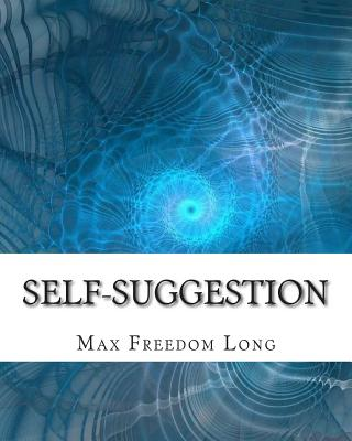 Self-Suggestion: And the New Huna Theory of Mesmerism and Hypnosis - Long, Max Freedom