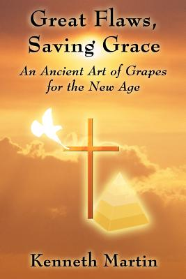 Great Flaws, Saving Grace: An Ancient Art of Grapes for the New Age - Martin, Kenneth