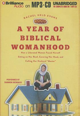 "A Year of Biblical Womanhood: How a Liberated Woman Found Herself Sitting on Her Roof, Covering Her Head, and Calling Her Husband ""Master"" - Evans, Rachel Held, and McManus, Shannon (Performed by)"