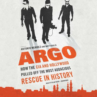 Argo: How the CIA and Hollywood Pulled Off the Most Audacious Rescue in History - Mendez, Antonio, and Baglio, Matt, and Baker, Dylan (Read by)