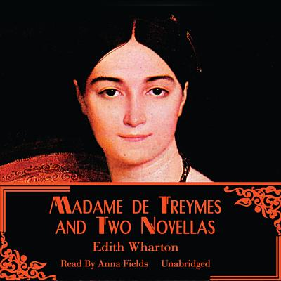 Madame de Treymes and Two Novellas - Wharton, Edith, and Fields, Anna (Read by)