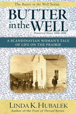 Butter in the Well: A Scandinavian Woman's Tale of Life on the Prairie (Butter in the Well Series) - Hubalek, Linda K